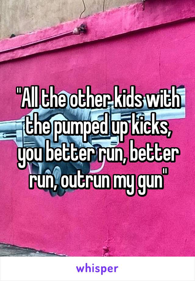 """All the other kids with the pumped up kicks, you better run, better run, outrun my gun"""