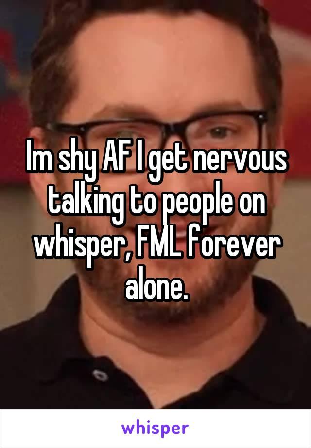 Im shy AF I get nervous talking to people on whisper, FML forever alone.