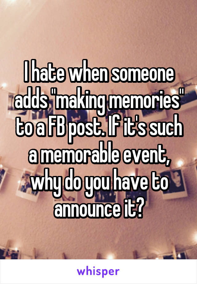 """I hate when someone adds """"making memories"""" to a FB post. If it's such a memorable event, why do you have to announce it?"""