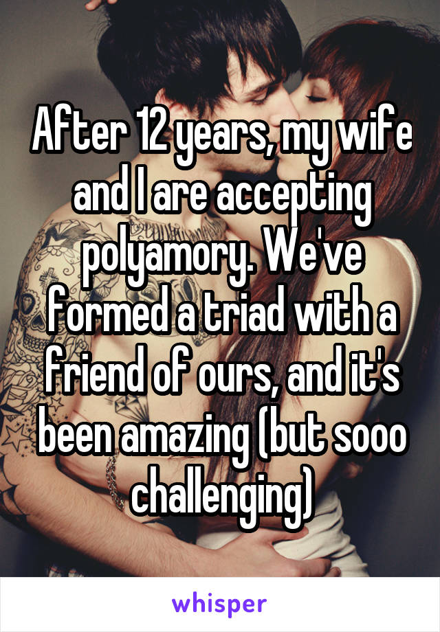 After 12 years, my wife and I are accepting polyamory. We've formed a triad with a friend of ours, and it's been amazing (but sooo challenging)