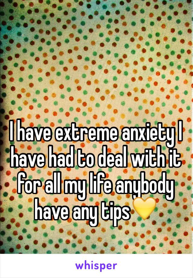 I have extreme anxiety I have had to deal with it for all my life anybody have any tips💛