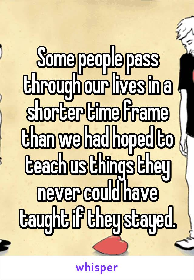 Some people pass through our lives in a shorter time frame than we had hoped to teach us things they never could have taught if they stayed.