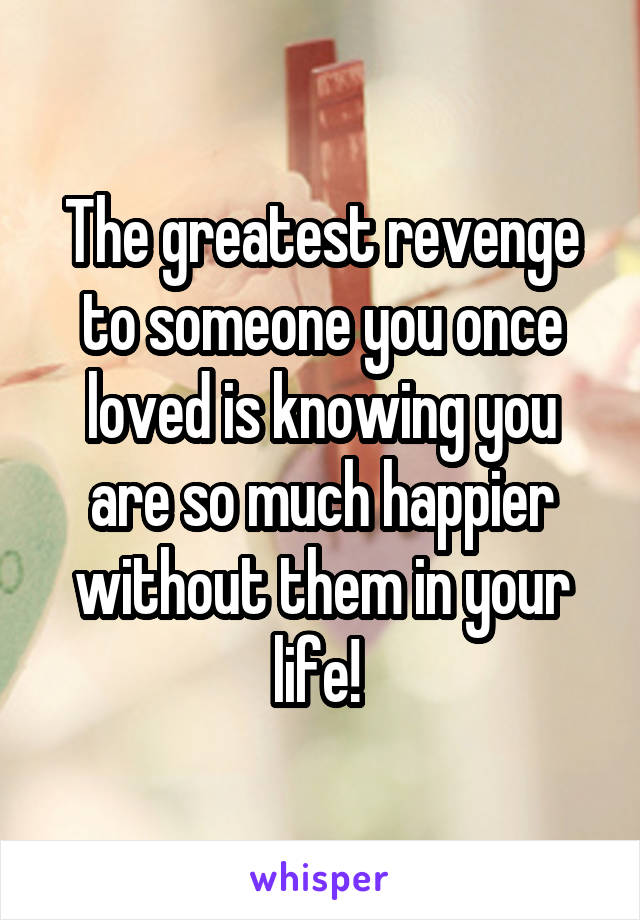 The greatest revenge to someone you once loved is knowing you are so much happier without them in your life!