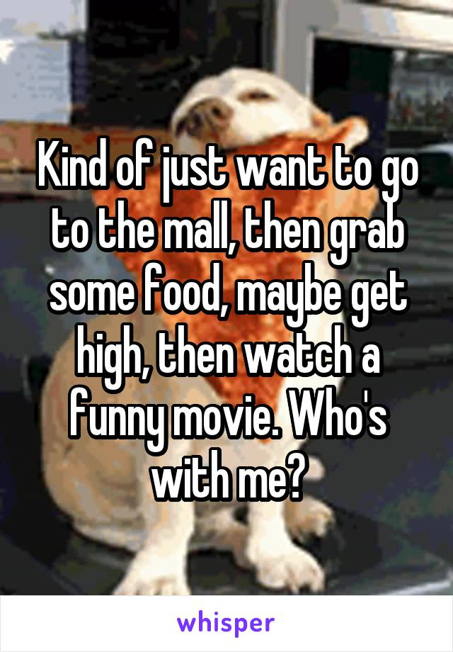 Kind of just want to go to the mall, then grab some food, maybe get high, then watch a funny movie. Who's with me?