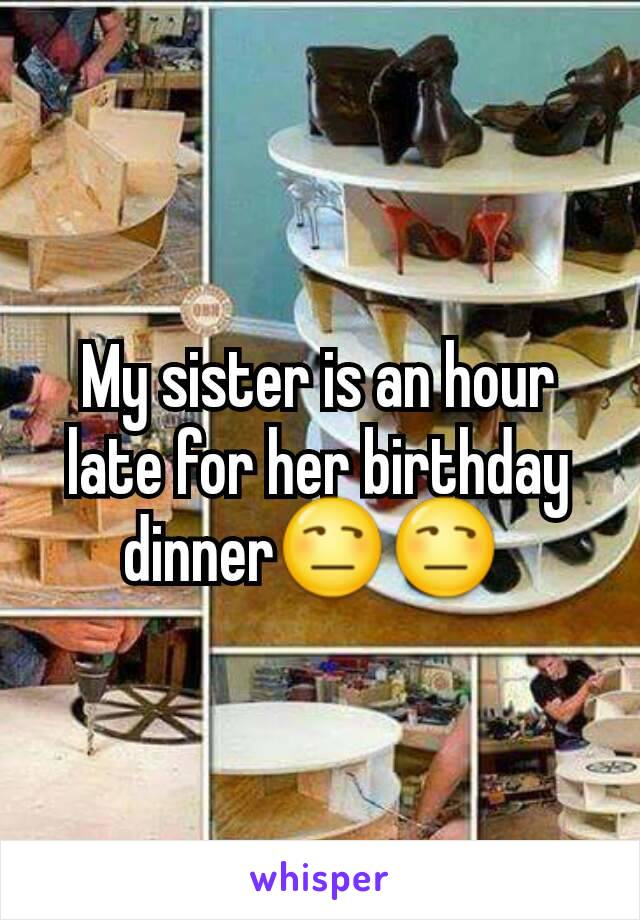 My sister is an hour late for her birthday dinner😒😒