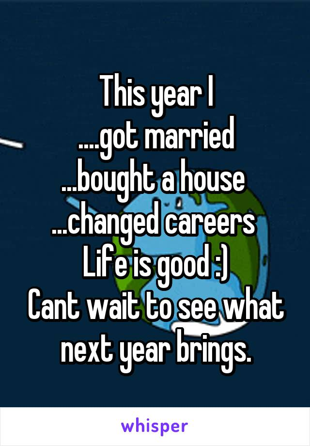 This year I ....got married ...bought a house  ...changed careers  Life is good :) Cant wait to see what next year brings.