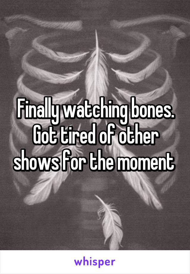 Finally watching bones. Got tired of other shows for the moment