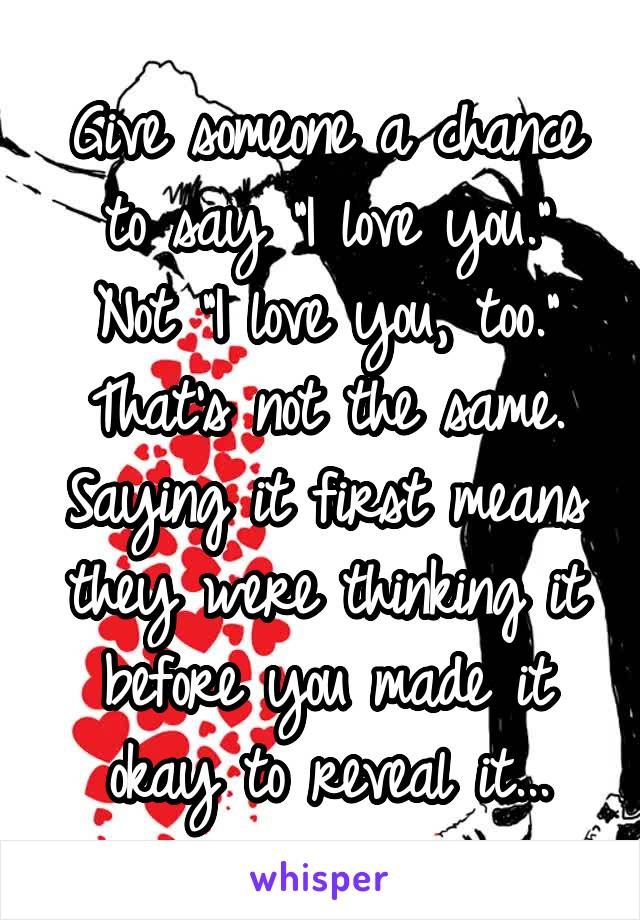 """Give someone a chance to say """"I love you."""" Not """"I love you, too."""" That's not the same. Saying it first means they were thinking it before you made it okay to reveal it..."""