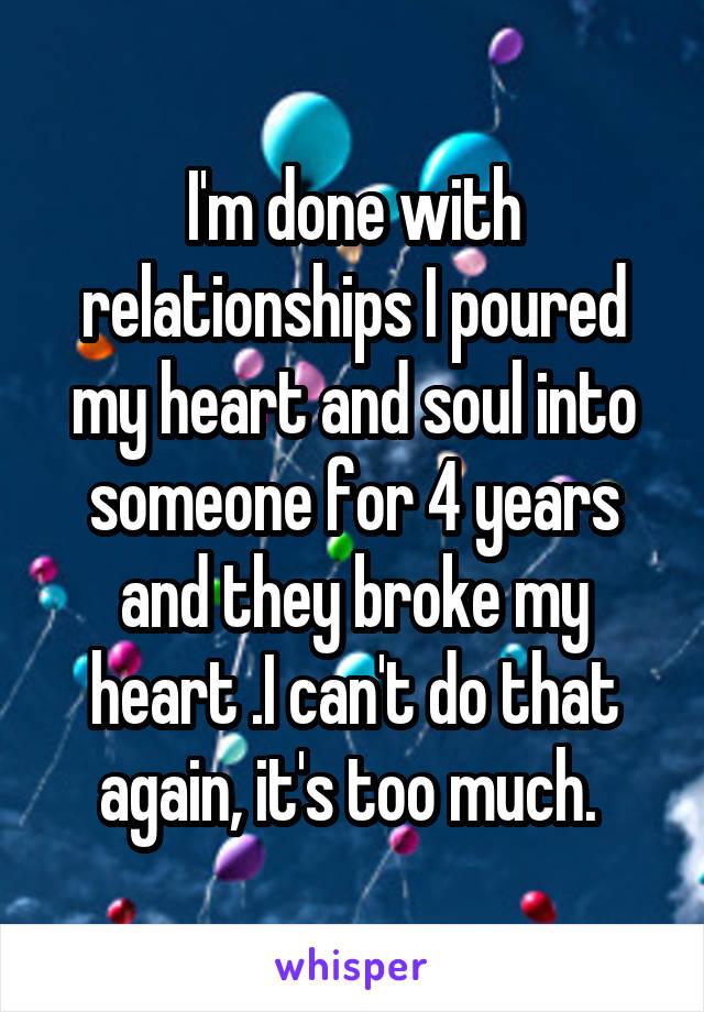 I'm done with relationships I poured my heart and soul into someone for 4 years and they broke my heart .I can't do that again, it's too much.