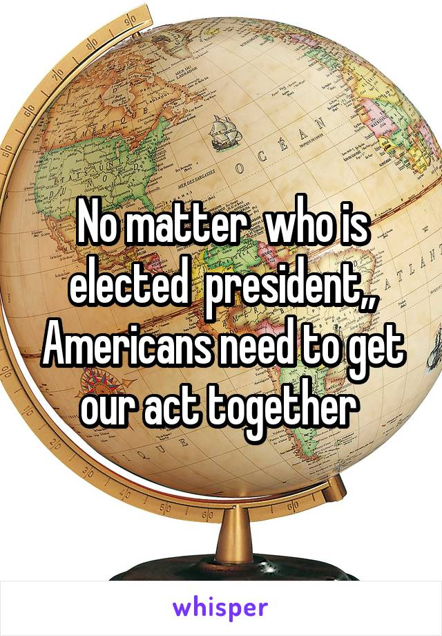 No matter  who is elected  president,, Americans need to get our act together