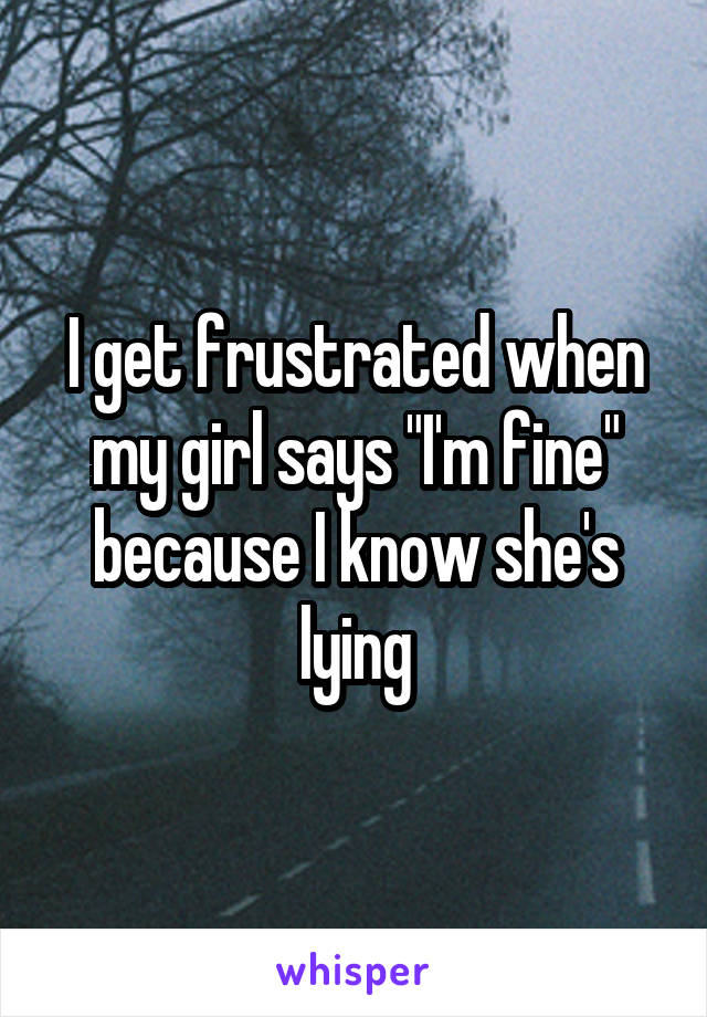 "I get frustrated when my girl says ""I'm fine"" because I know she's lying"