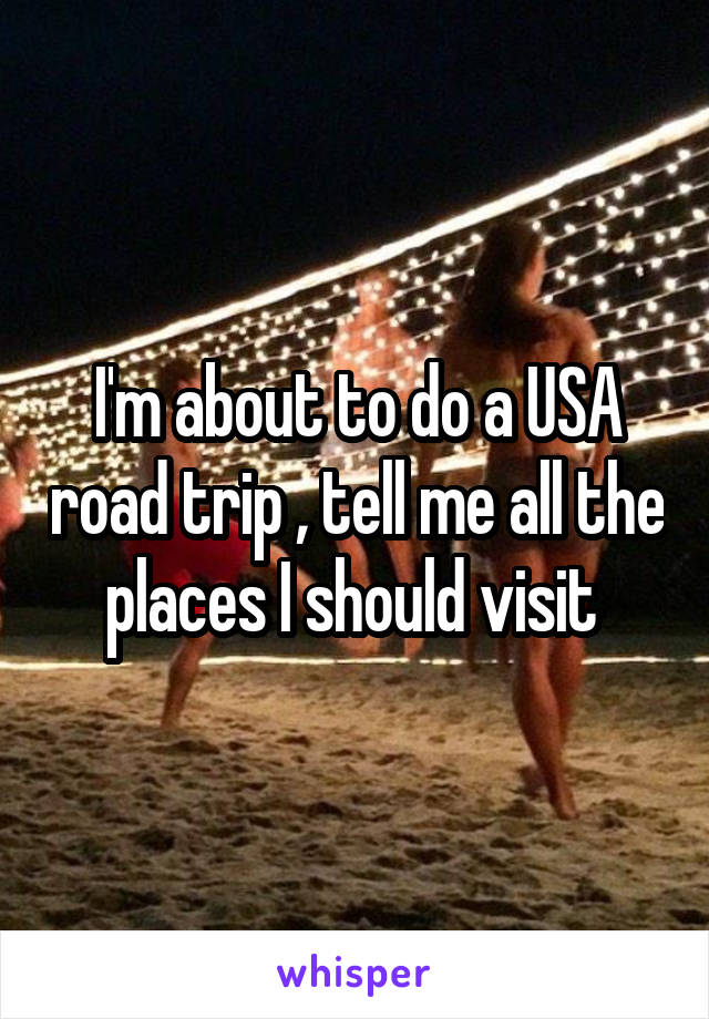 I'm about to do a USA road trip , tell me all the places I should visit