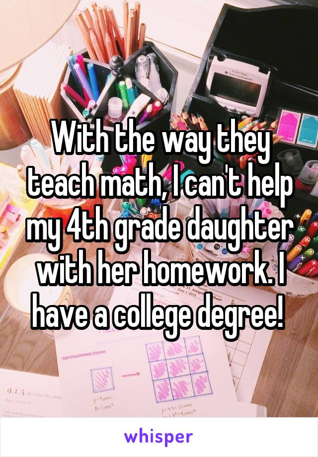 With the way they teach math, I can't help my 4th grade daughter with her homework. I have a college degree!