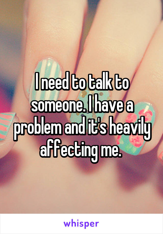 I need to talk to someone. I have a problem and it's heavily affecting me.