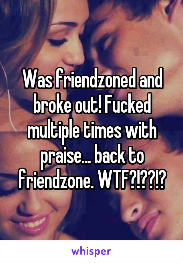 Was friendzoned and broke out! Fucked multiple times with praise... back to friendzone. WTF?!??!?