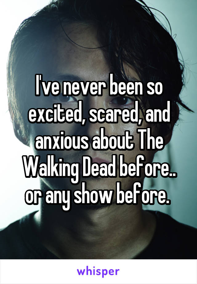 I've never been so excited, scared, and anxious about The Walking Dead before.. or any show before.