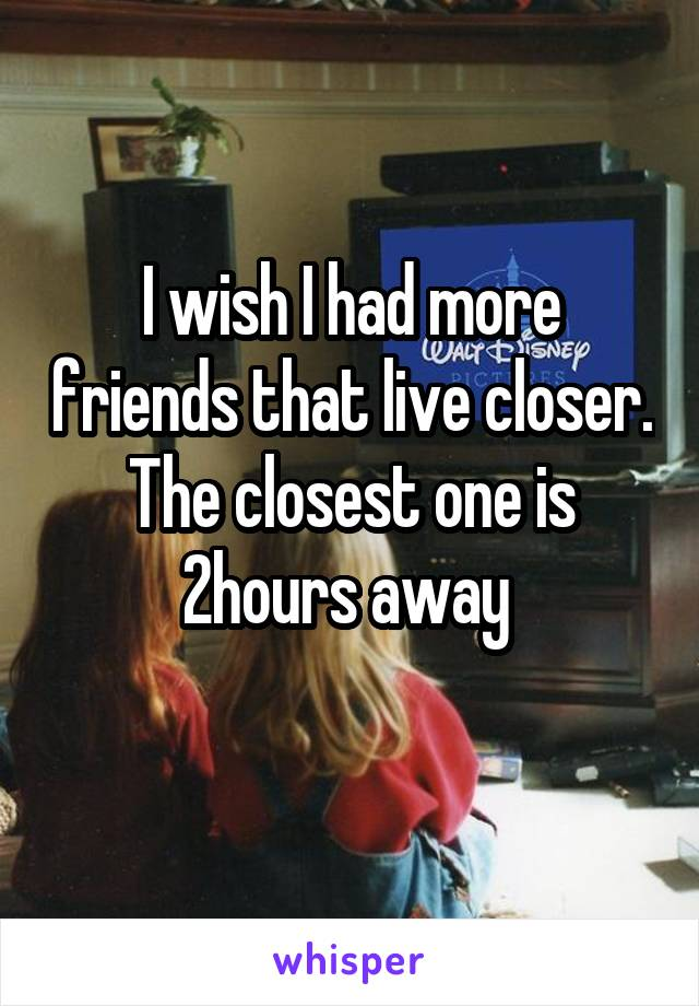 I wish I had more friends that live closer. The closest one is 2hours away