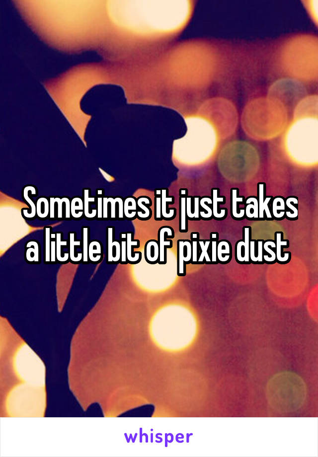 Sometimes it just takes a little bit of pixie dust