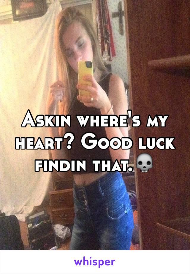 Askin where's my heart? Good luck findin that.💀