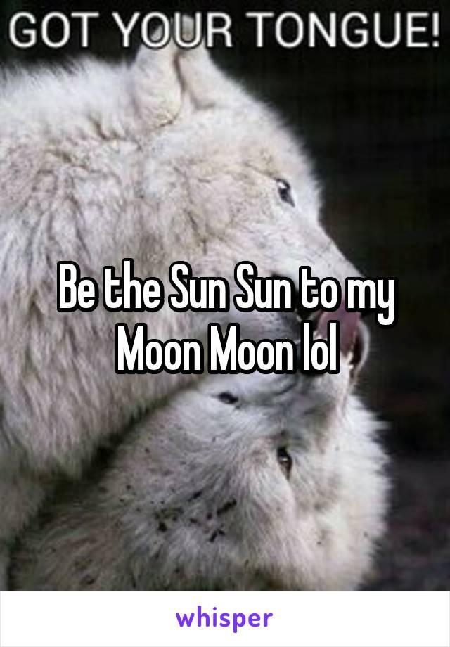 Be the Sun Sun to my Moon Moon lol