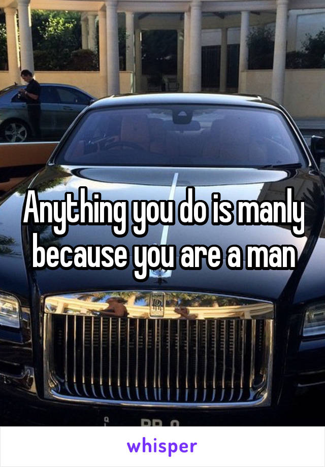 Anything you do is manly because you are a man