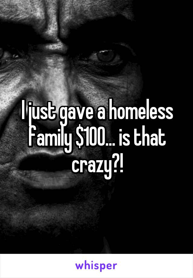 I just gave a homeless family $100... is that crazy?!