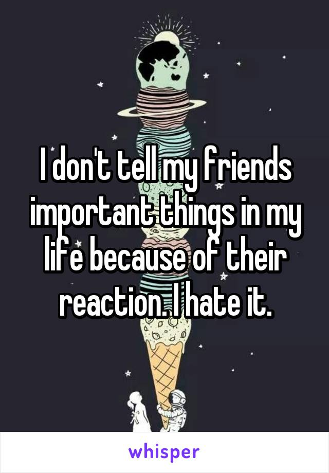 I don't tell my friends important things in my life because of their reaction. I hate it.