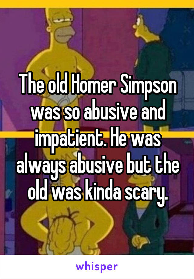 The old Homer Simpson was so abusive and impatient. He was always abusive but the old was kinda scary.