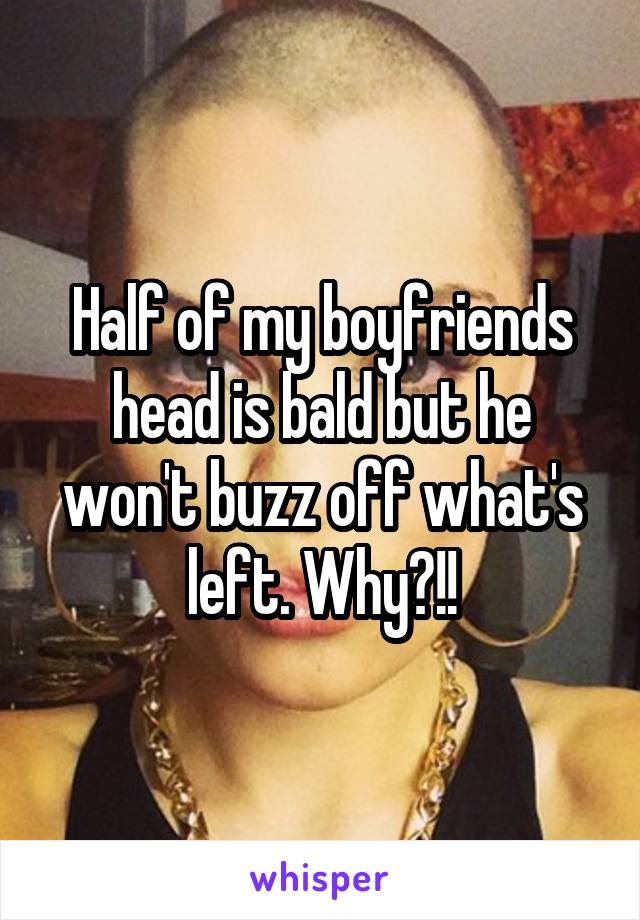 Half of my boyfriends head is bald but he won't buzz off what's left. Why?!!