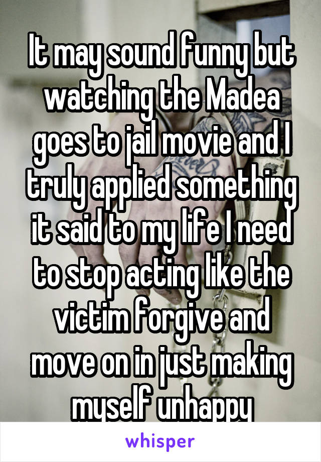 It may sound funny but watching the Madea goes to jail movie and I truly applied something it said to my life I need to stop acting like the victim forgive and move on in just making myself unhappy