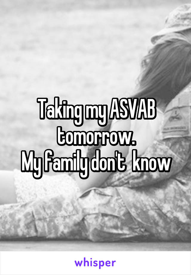 Taking my ASVAB tomorrow. My family don't  know