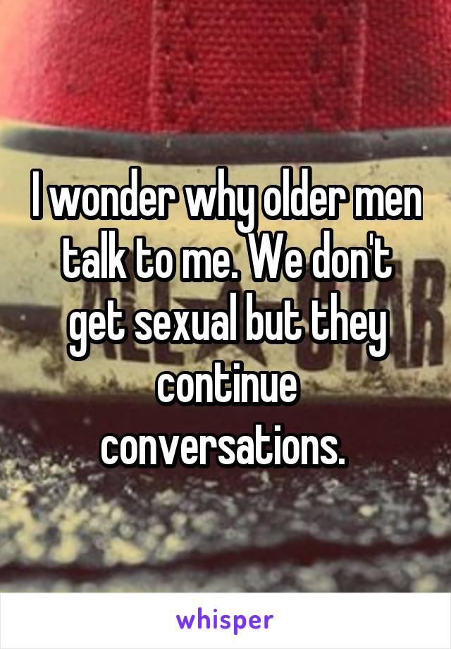I wonder why older men talk to me. We don't get sexual but they continue conversations.