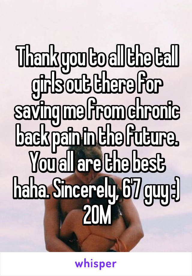 Thank you to all the tall girls out there for saving me from chronic back pain in the future. You all are the best haha. Sincerely, 6'7 guy :) 20M