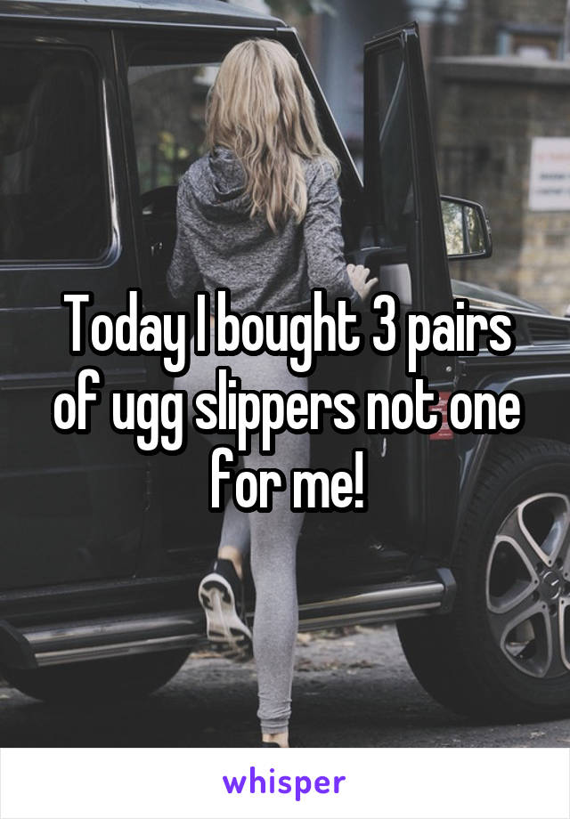 Today I bought 3 pairs of ugg slippers not one for me!