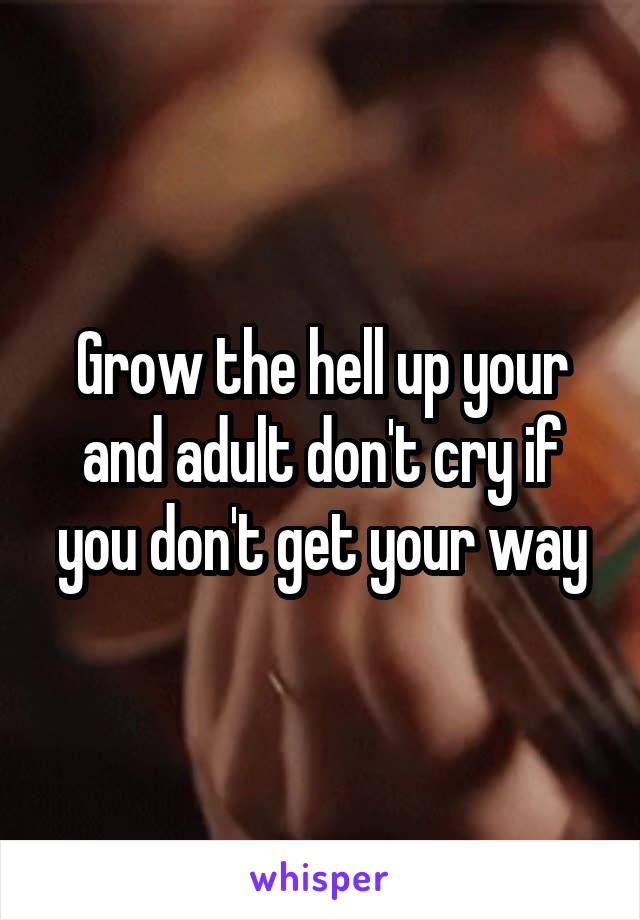 Grow the hell up your and adult don't cry if you don't get your way