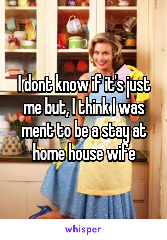 I dont know if it's just me but, I think I was ment to be a stay at home house wife