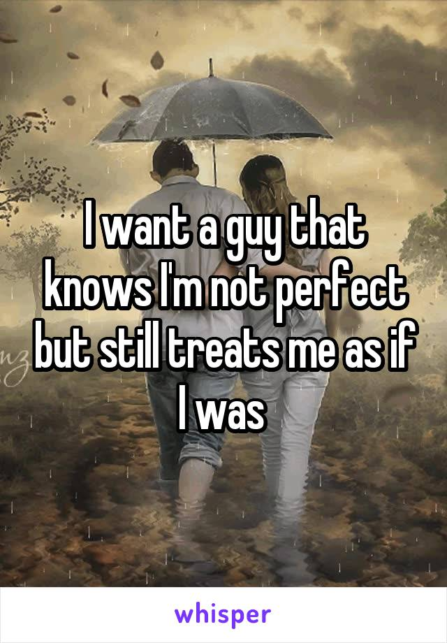 I want a guy that knows I'm not perfect but still treats me as if I was