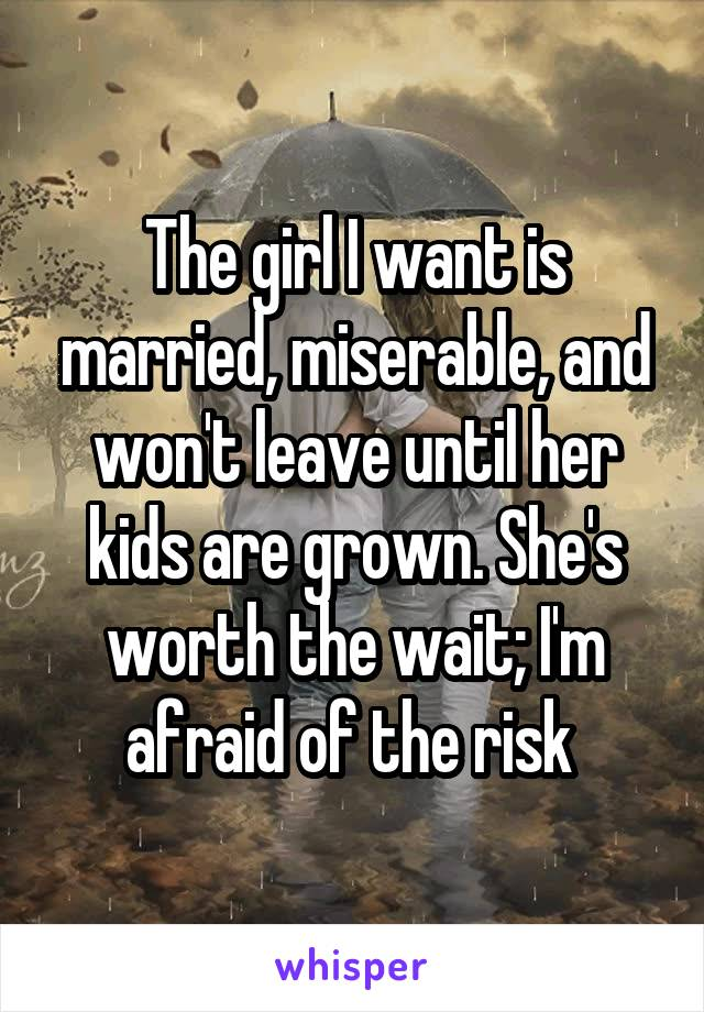 The girl I want is married, miserable, and won't leave until her kids are grown. She's worth the wait; I'm afraid of the risk