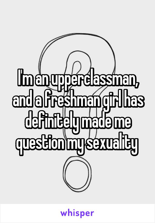 I'm an upperclassman, and a freshman girl has definitely made me question my sexuality