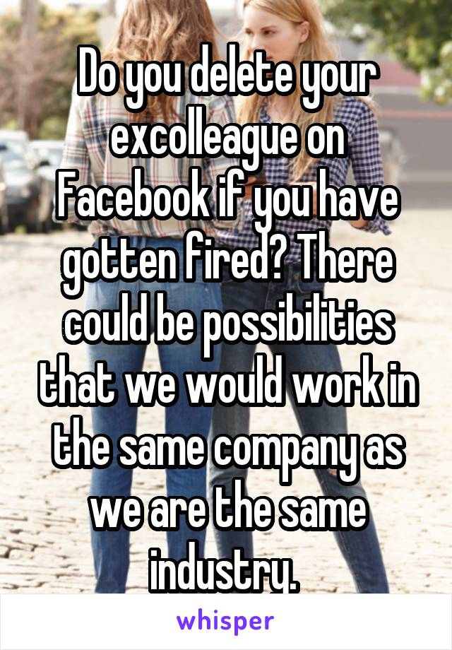 Do you delete your excolleague on Facebook if you have gotten fired? There could be possibilities that we would work in the same company as we are the same industry.