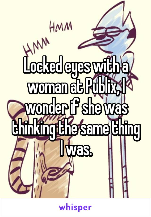 Locked eyes with a woman at Publix, I wonder if she was thinking the same thing I was.