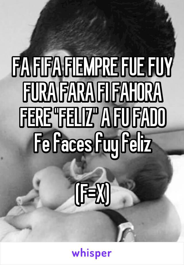 """FA FIFA FIEMPRE FUE FUY FURA FARA FI FAHORA FERE """"FELIZ"""" A FU FADO Fe faces fuy feliz  (F=X)"""