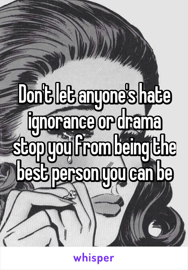 Don't let anyone's hate ignorance or drama stop you from being the best person you can be