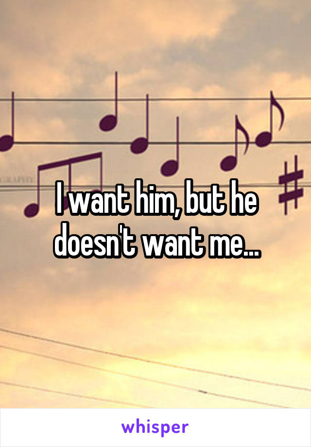 I want him, but he doesn't want me...