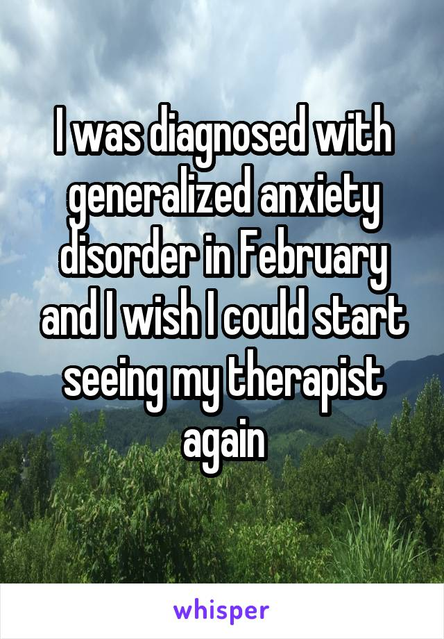 I was diagnosed with generalized anxiety disorder in February and I wish I could start seeing my therapist again