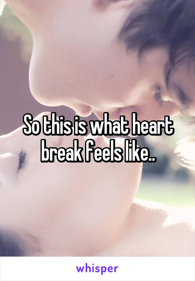 So this is what heart break feels like..