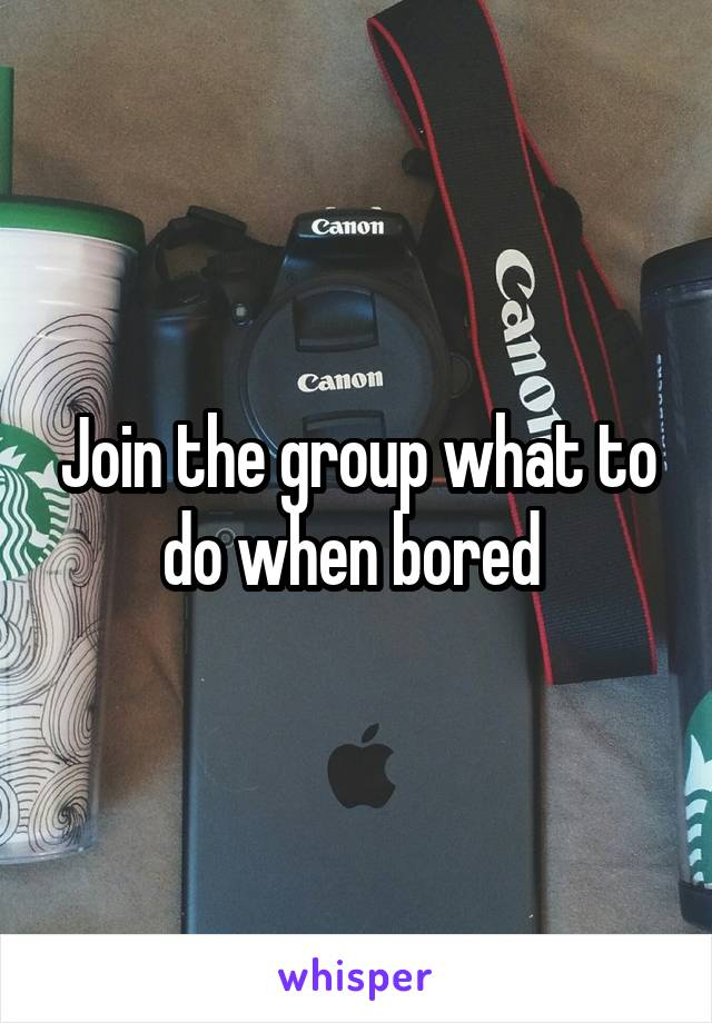 Join the group what to do when bored