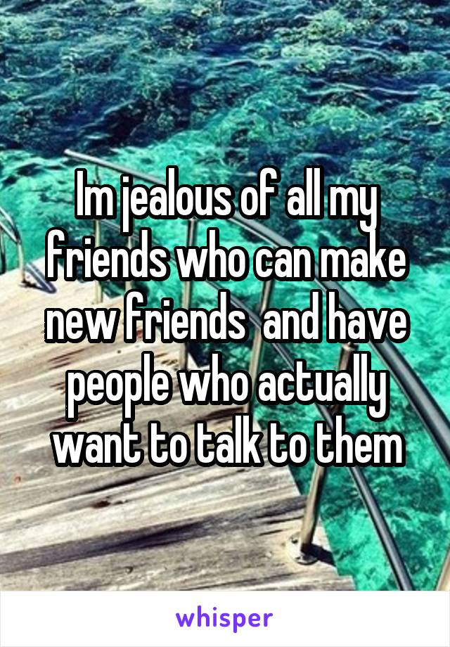 Im jealous of all my friends who can make new friends  and have people who actually want to talk to them