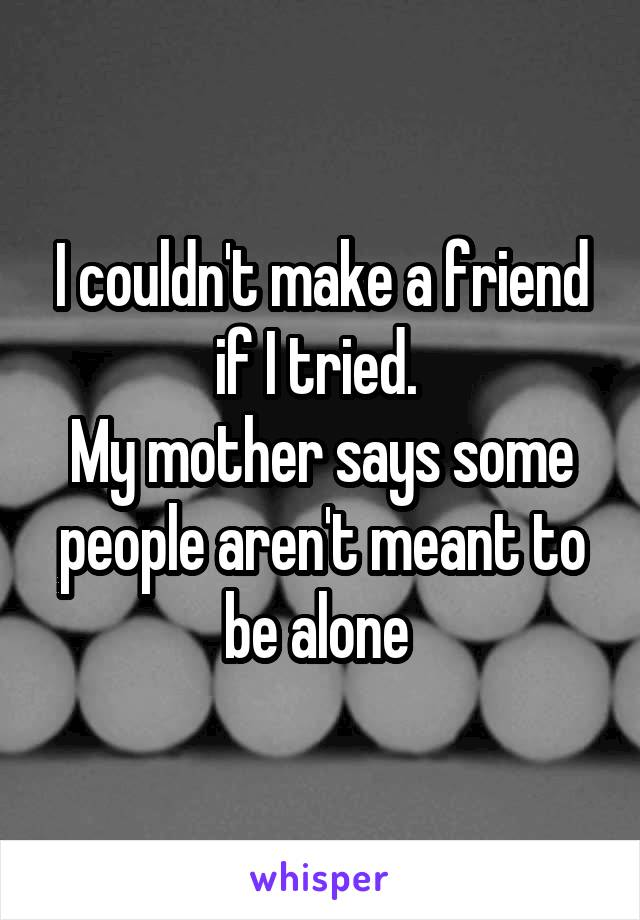 I couldn't make a friend if I tried.  My mother says some people aren't meant to be alone