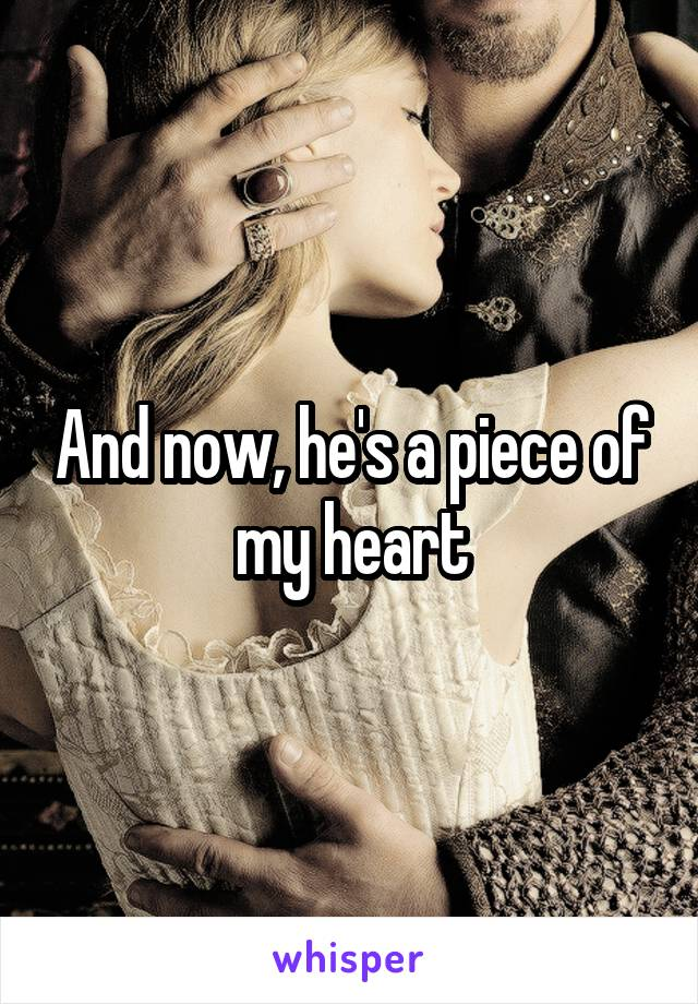 And now, he's a piece of my heart